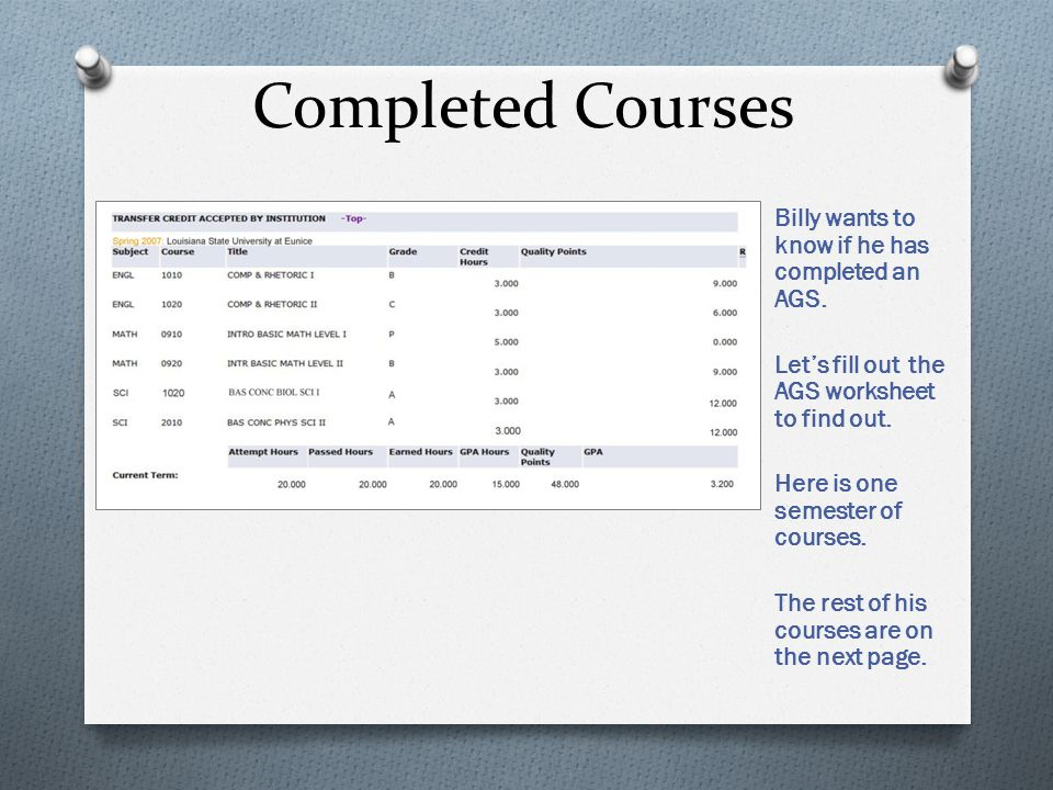 Completed Courses Billy wants to know if he has completed an AGS. Lets fill out the AGS worksheet to find out. Here is one semester of courses. The re