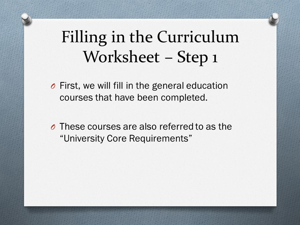 Filling in the Curriculum Worksheet – Step 1 O First, we will fill in the general education courses that have been completed. O These courses are also