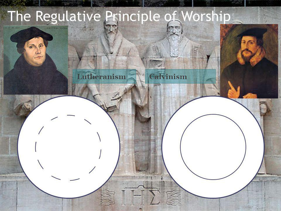 The Regulative Principle of Worship LutheranismCalvinism