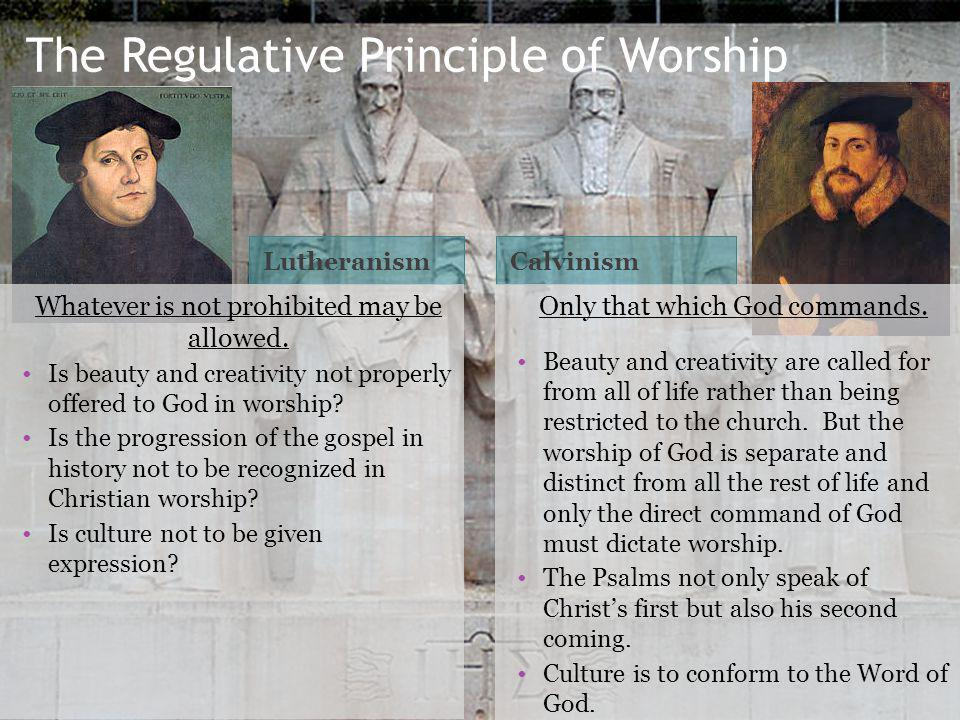 The Regulative Principle of Worship LutheranismCalvinism Whatever is not prohibited may be allowed.