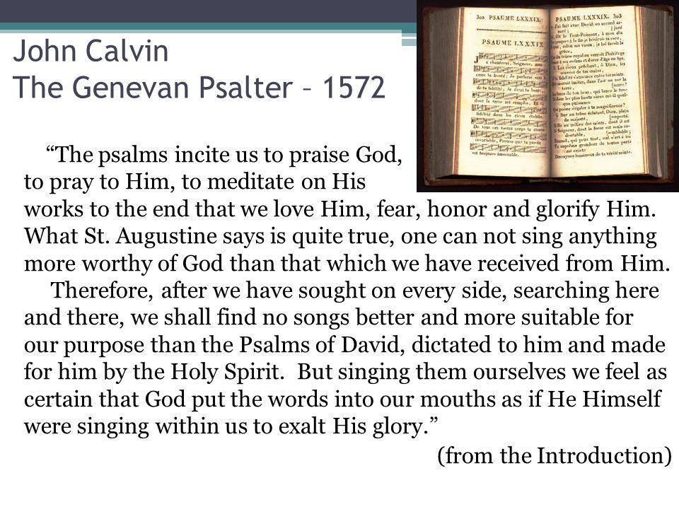 John Calvin The Genevan Psalter – 1572 The psalms incite us to praise God, to pray to Him, to meditate on His works to the end that we love Him, fear, honor and glorify Him.