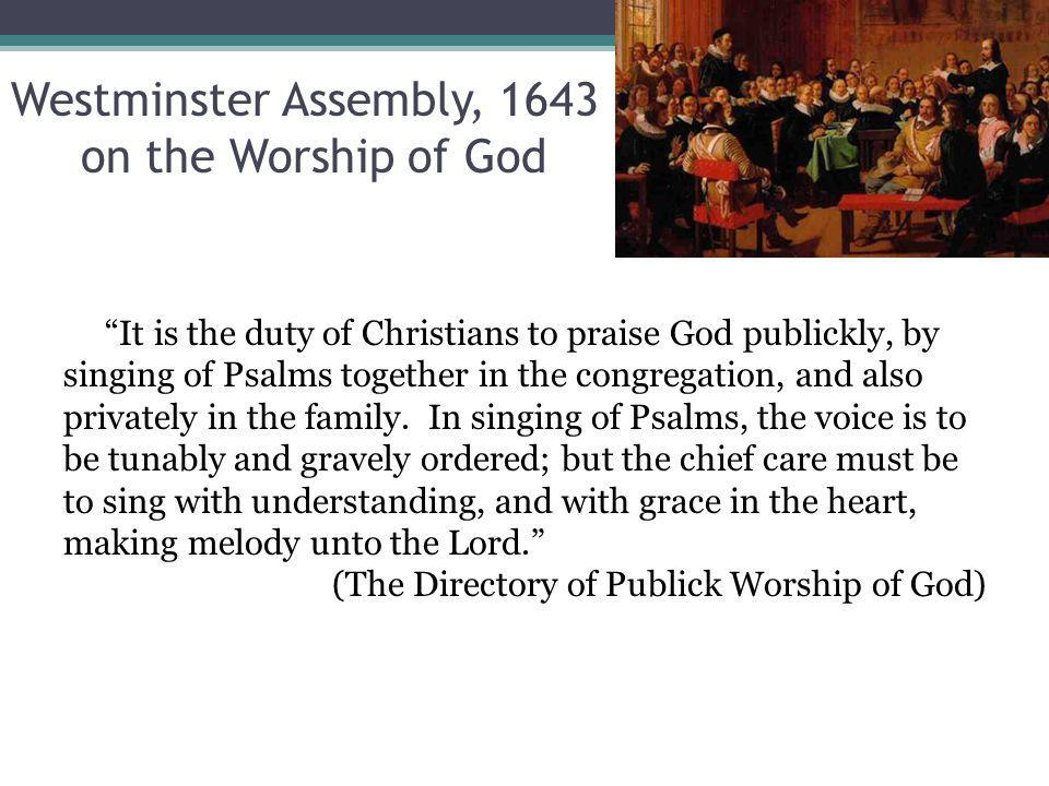 Westminster Assembly, 1643 on the Worship of God It is the duty of Christians to praise God publickly, by singing of Psalms together in the congregation, and also privately in the family.