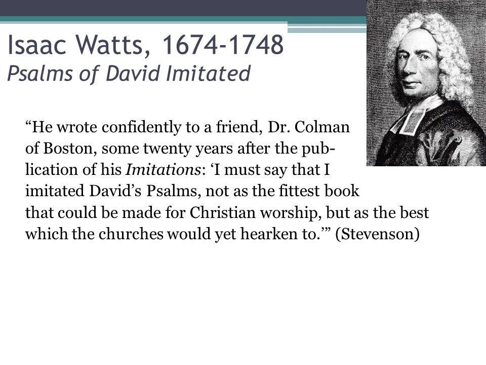 Isaac Watts, 1674-1748 Psalms of David Imitated He wrote confidently to a friend, Dr.