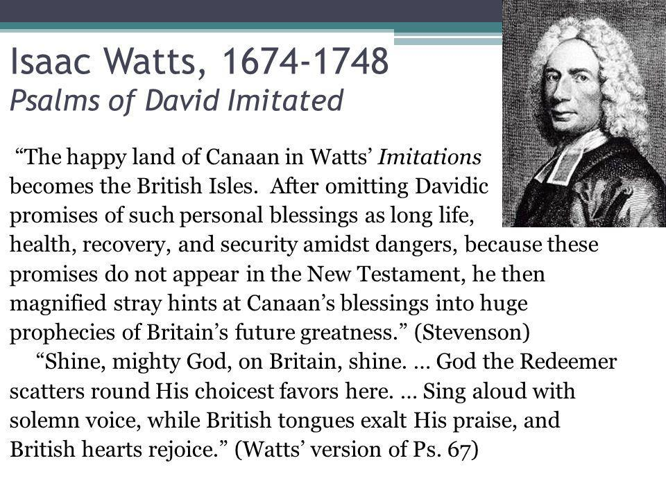 Isaac Watts, 1674-1748 Psalms of David Imitated The happy land of Canaan in Watts Imitations becomes the British Isles.