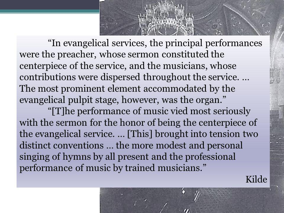 In evangelical services, the principal performances were the preacher, whose sermon constituted the centerpiece of the service, and the musicians, whose contributions were dispersed throughout the service.