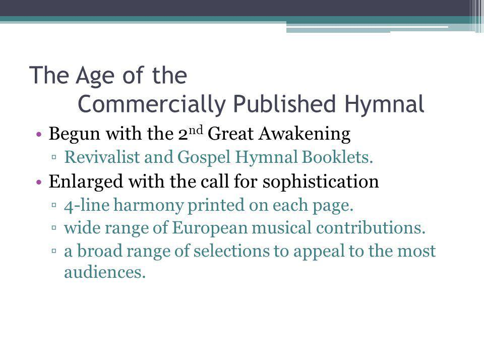 The Age of the Commercially Published Hymnal Begun with the 2 nd Great Awakening Revivalist and Gospel Hymnal Booklets.