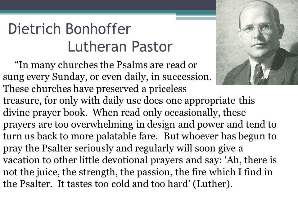 Dietrich Bonhoffer Lutheran Pastor In many churches the Psalms are read or sung every Sunday, or even daily, in succession.