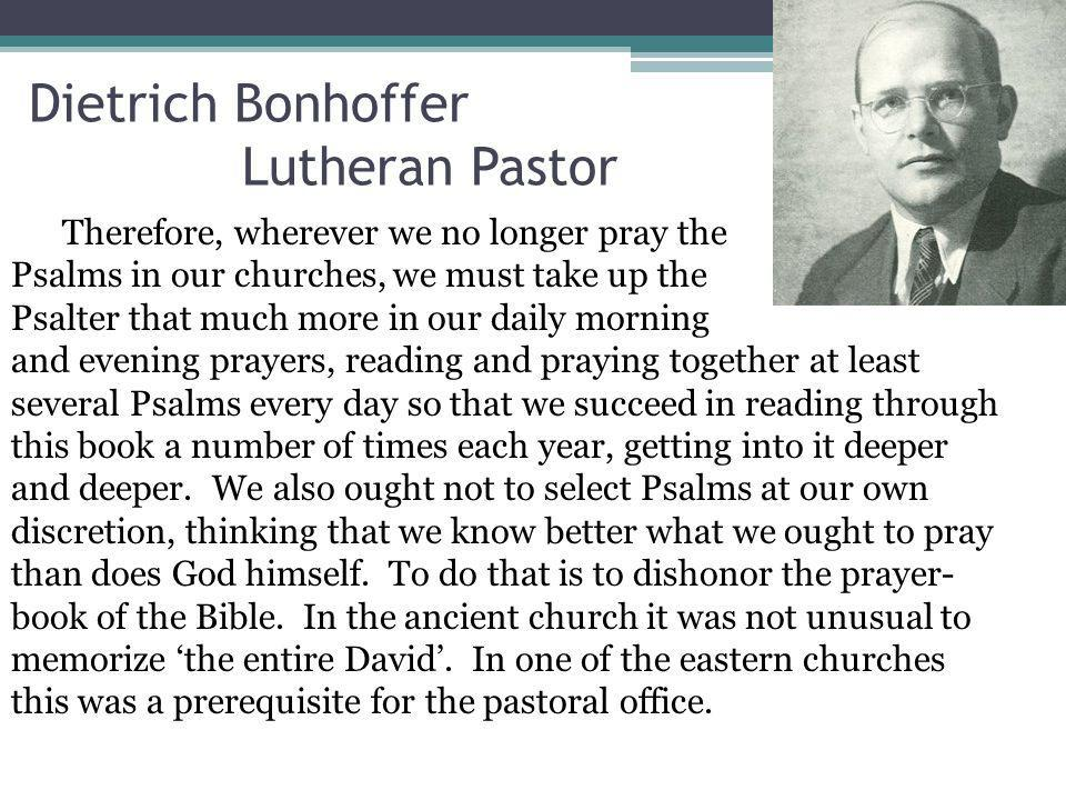 Dietrich Bonhoffer Lutheran Pastor Therefore, wherever we no longer pray the Psalms in our churches, we must take up the Psalter that much more in our daily morning and evening prayers, reading and praying together at least several Psalms every day so that we succeed in reading through this book a number of times each year, getting into it deeper and deeper.
