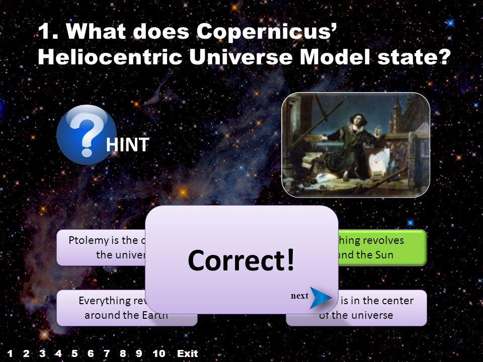 HINT Ptolemy is the center of the universe Everything revolves around the Earth The Sun is in the center of the universe Everything revolves around the Sun Correct.