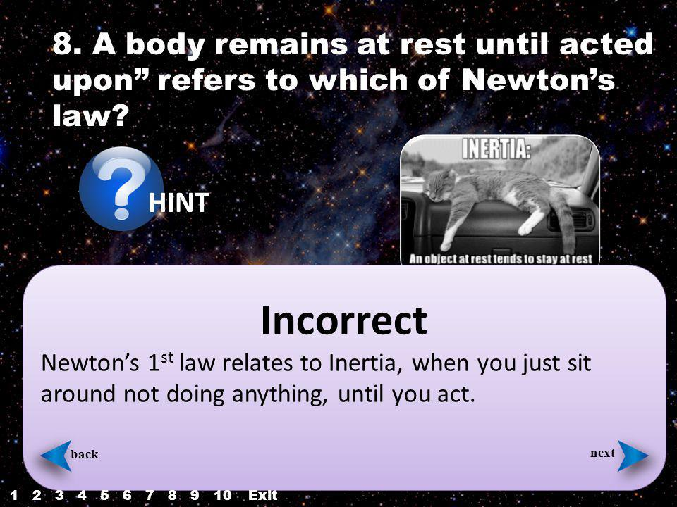 8. A body remains at rest until acted upon refers to which of Newtons law.
