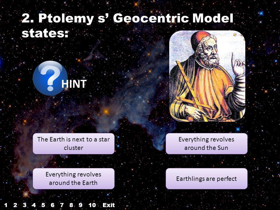 2. Ptolemy s Geocentric Model states: HINT The Earth is next to a star cluster The Earth is next to a star cluster Everything revolves around the Eart