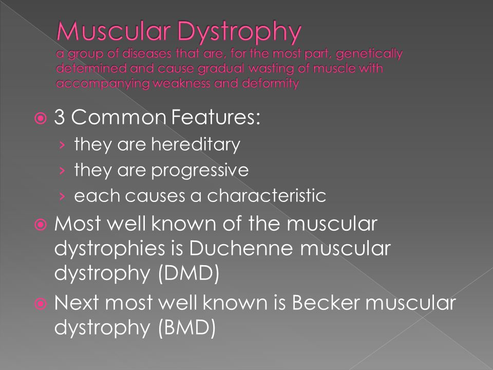 3 Common Features: they are hereditary they are progressive each causes a characteristic Most well known of the muscular dystrophies is Duchenne muscu