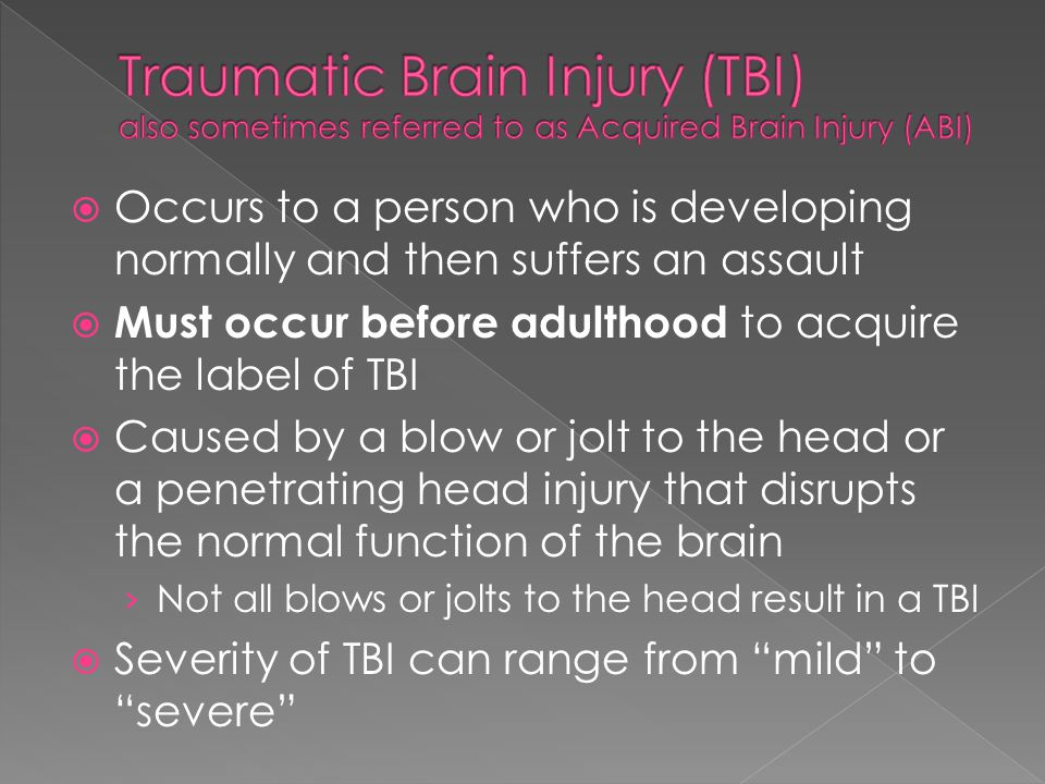 Occurs to a person who is developing normally and then suffers an assault Must occur before adulthood to acquire the label of TBI Caused by a blow or jolt to the head or a penetrating head injury that disrupts the normal function of the brain Not all blows or jolts to the head result in a TBI Severity of TBI can range from mild to severe