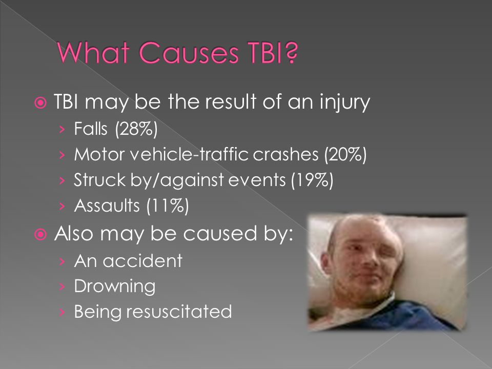 TBI may be the result of an injury Falls (28%) Motor vehicle-traffic crashes (20%) Struck by/against events (19%) Assaults (11%) Also may be caused by: An accident Drowning Being resuscitated