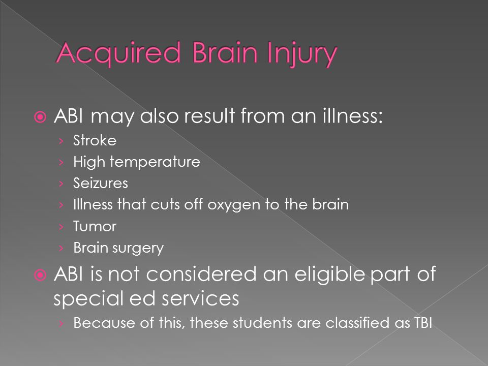 ABI may also result from an illness: Stroke High temperature Seizures Illness that cuts off oxygen to the brain Tumor Brain surgery ABI is not considered an eligible part of special ed services Because of this, these students are classified as TBI
