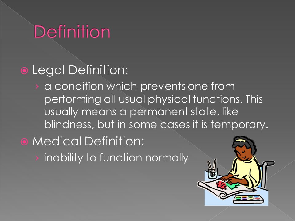 Legal Definition: a condition which prevents one from performing all usual physical functions. This usually means a permanent state, like blindness, b