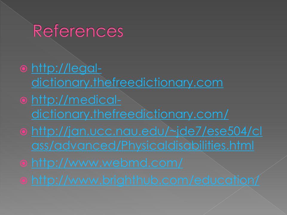 http://legal- dictionary.thefreedictionary.com http://legal- dictionary.thefreedictionary.com http://medical- dictionary.thefreedictionary.com/ http://medical- dictionary.thefreedictionary.com/ http://jan.ucc.nau.edu/~jde7/ese504/cl ass/advanced/Physicaldisabilities.html http://jan.ucc.nau.edu/~jde7/ese504/cl ass/advanced/Physicaldisabilities.html http://www.webmd.com/ http://www.brighthub.com/education/