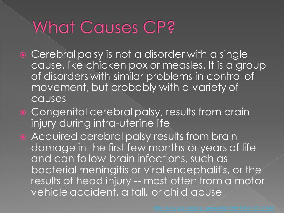 Cerebral palsy is not a disorder with a single cause, like chicken pox or measles. It is a group of disorders with similar problems in control of move