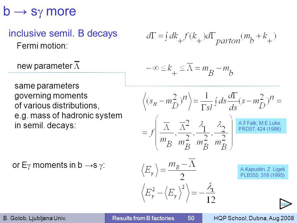 B. Golob, Ljubljana Univ.Results from B factories 50HQP School, Dubna, Aug 2008 b s more inclusive semil. B decays Fermi motion: new parameter same pa