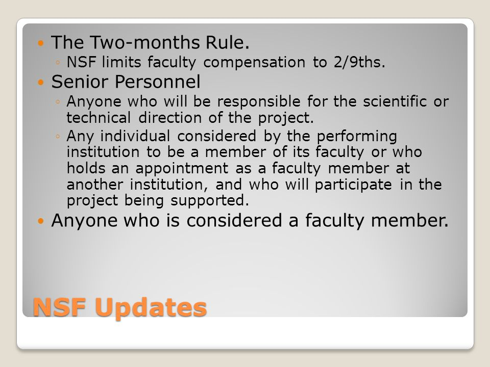 NSF Updates The Two-months Rule. NSF limits faculty compensation to 2/9ths. Senior Personnel Anyone who will be responsible for the scientific or tech