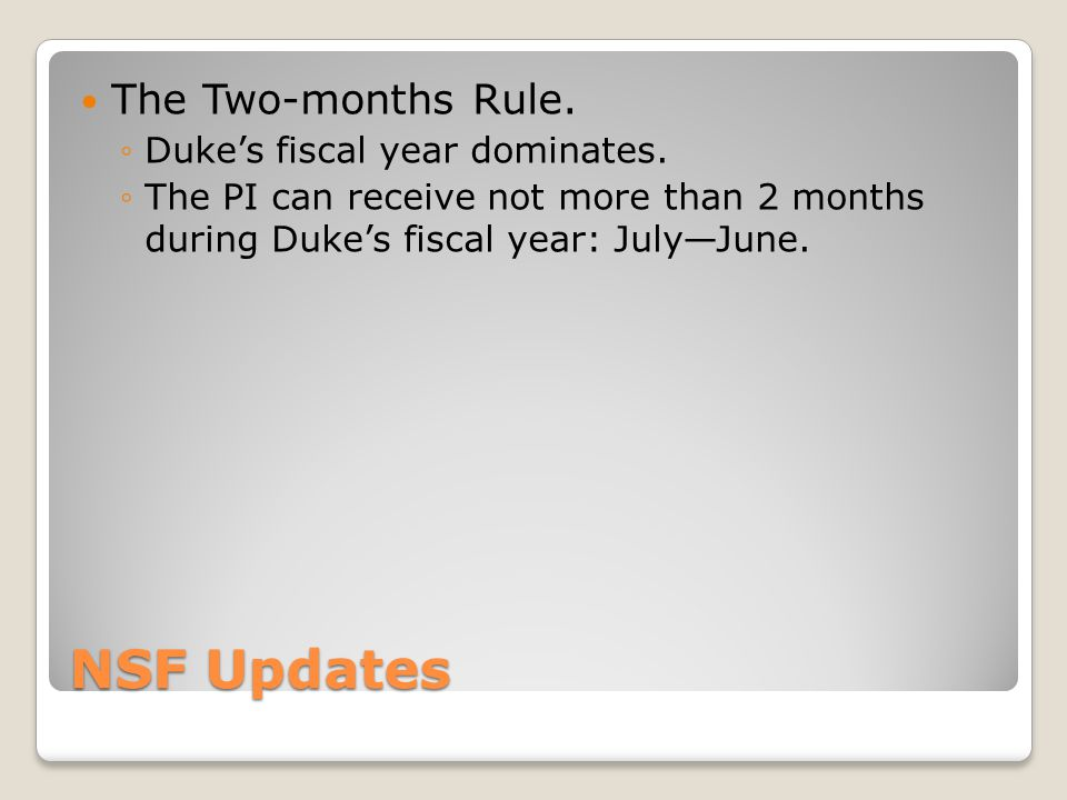 NSF Updates The Two-months Rule. Dukes fiscal year dominates. The PI can receive not more than 2 months during Dukes fiscal year: JulyJune.