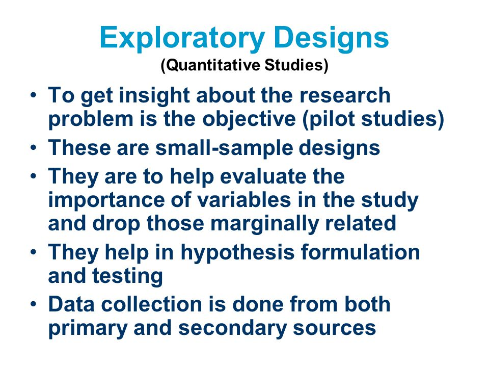Exploratory Designs (Quantitative Studies) To get insight about the research problem is the objective (pilot studies) These are small-sample designs T