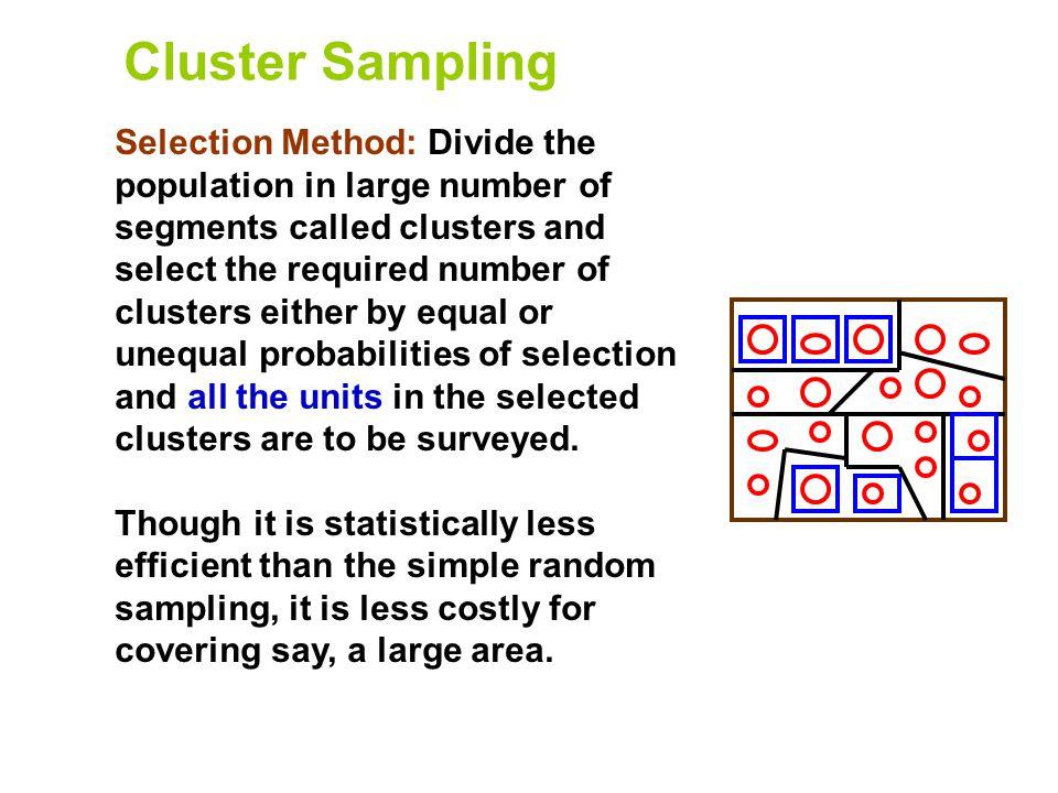 Cluster Sampling Selection Method: Divide the population in large number of segments called clusters and select the required number of clusters either