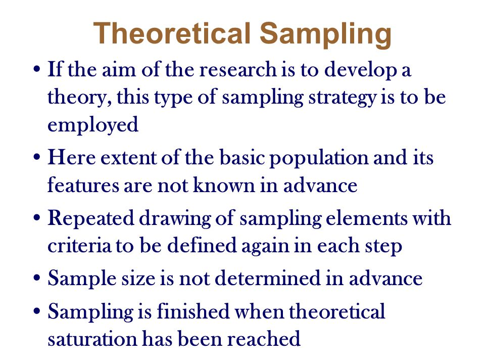 Theoretical Sampling If the aim of the research is to develop a theory, this type of sampling strategy is to be employed Here extent of the basic popu