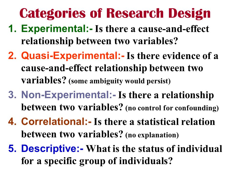 Categories of Research Design 1.Experimental:- Is there a cause-and-effect relationship between two variables? 2.Quasi-Experimental:- Is there evidenc