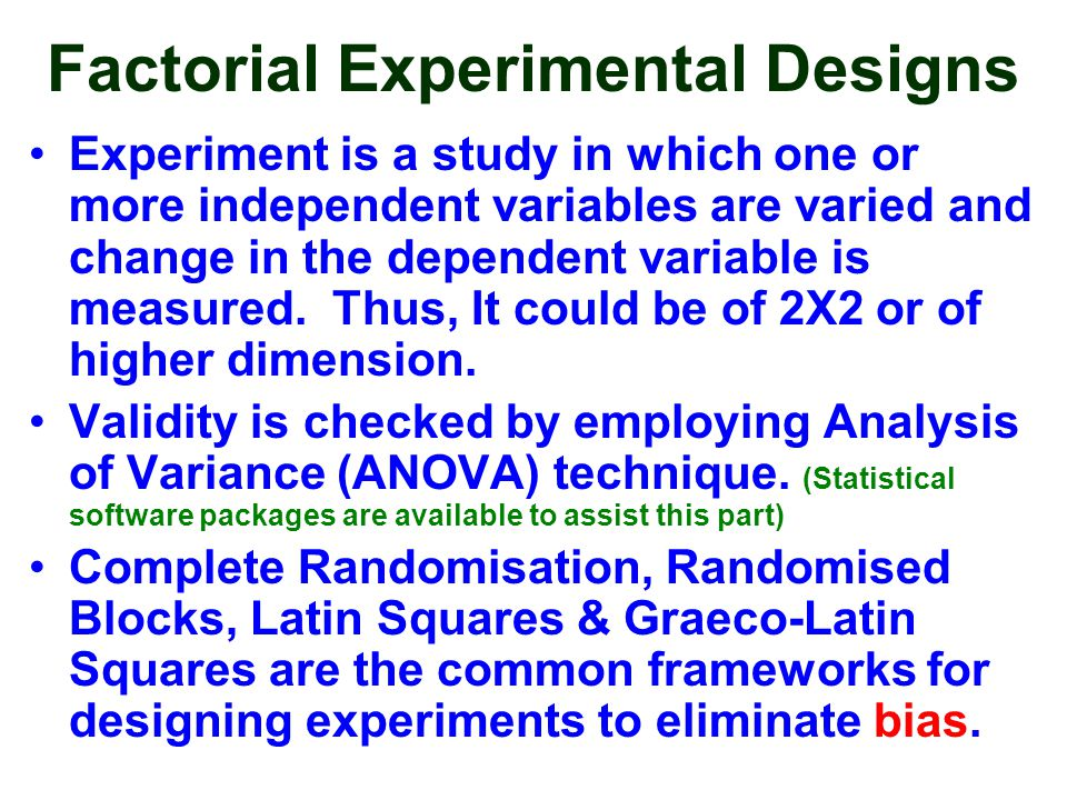 Factorial Experimental Designs Experiment is a study in which one or more independent variables are varied and change in the dependent variable is mea