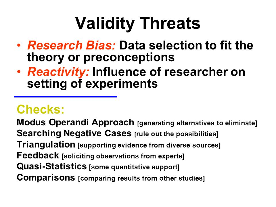 Validity Threats Research Bias: Data selection to fit the theory or preconceptions Reactivity: Influence of researcher on setting of experiments Check