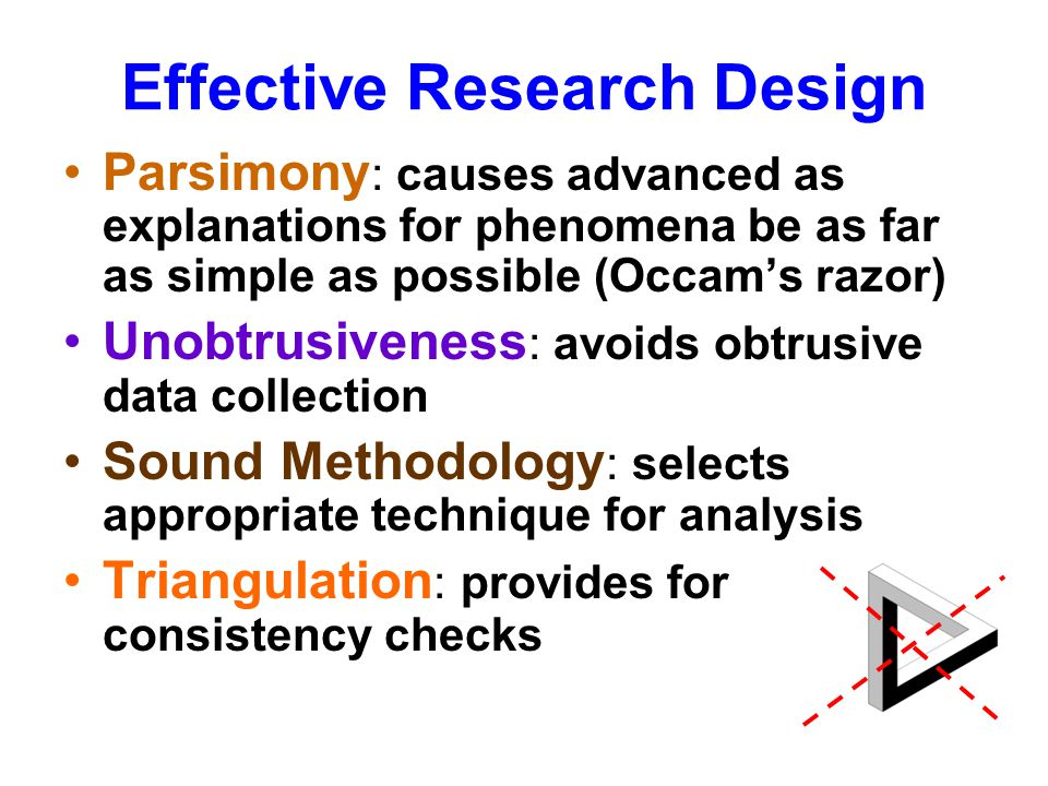 Effective Research Design Parsimony : causes advanced as explanations for phenomena be as far as simple as possible (Occams razor) Unobtrusiveness : a