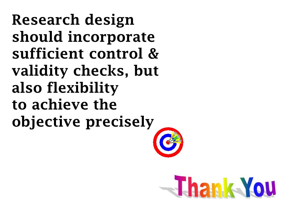Research design should incorporate sufficient control & validity checks, but also flexibility to achieve the objective precisely