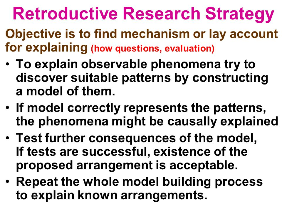 Retroductive Research Strategy Objective is to find mechanism or lay account for explaining (how questions, evaluation) To explain observable phenomen