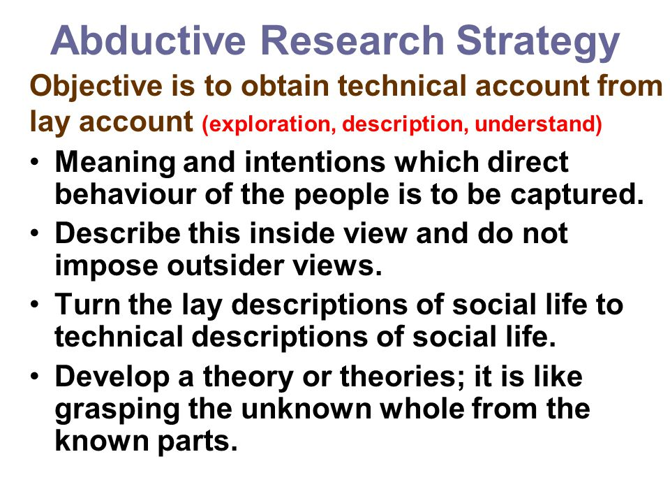 Abductive Research Strategy Objective is to obtain technical account from lay account (exploration, description, understand) Meaning and intentions wh