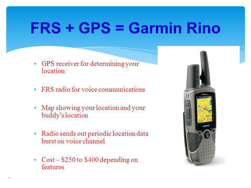 FRS + GPS = Garmin Rino.. GPS receiver for determining your location FRS radio for voice communications Map showing your location and your buddys loca