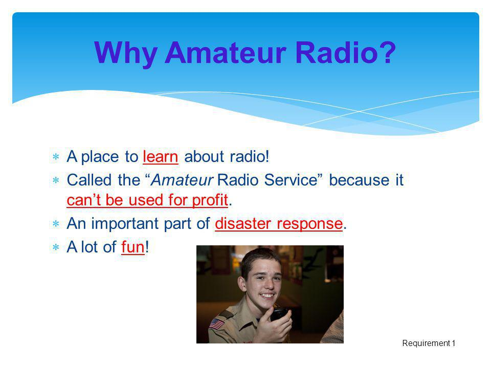 A place to learn about radio! Called the Amateur Radio Service because it cant be used for profit. An important part of disaster response. A lot of fu