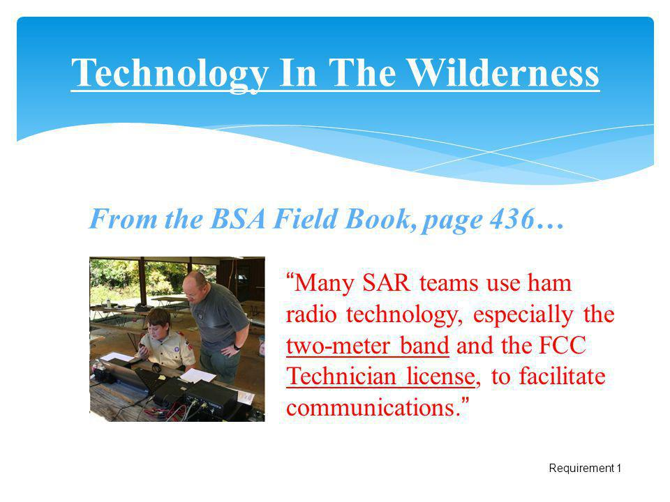 Technology In The Wilderness Many SAR teams use ham radio technology, especially the two-meter band and the FCC Technician license, to facilitate comm
