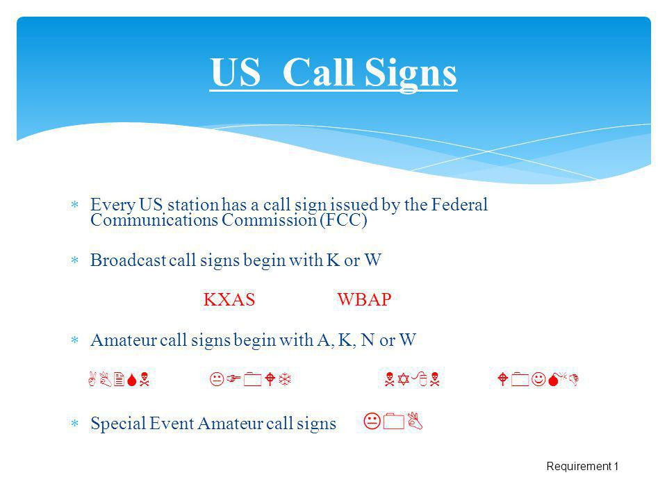 Every US station has a call sign issued by the Federal Communications Commission (FCC) Broadcast call signs begin with K or W KXASWBAP Amateur call si