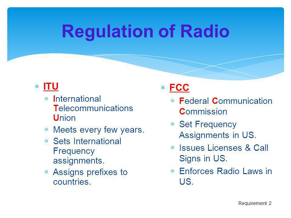 Regulation of Radio ITU International Telecommunications Union Meets every few years. Sets International Frequency assignments. Assigns prefixes to co