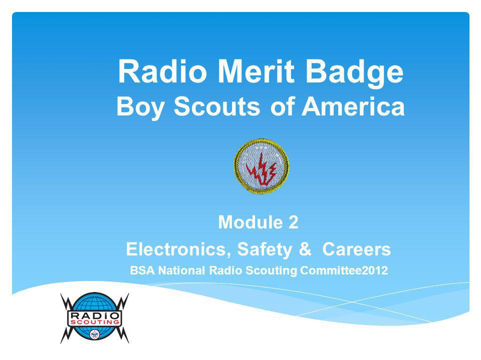 Radio Merit Badge Boy Scouts of America Module 2 Electronics, Safety & Careers BSA National Radio Scouting Committee2012