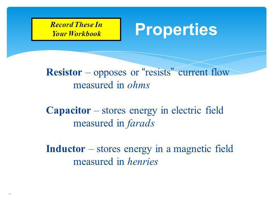 .. Properties Resistor – opposes or resists current flow measured in ohms Capacitor – stores energy in electric field measured in farads Inductor – st
