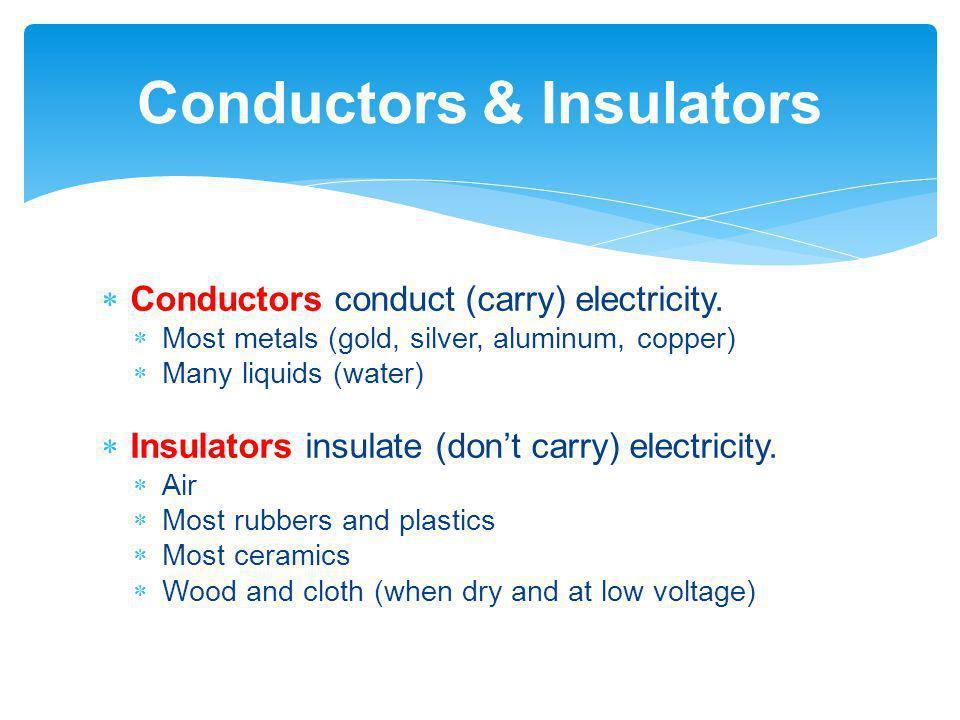 Conductors conduct (carry) electricity. Most metals (gold, silver, aluminum, copper) Many liquids (water) Insulators insulate (dont carry) electricity