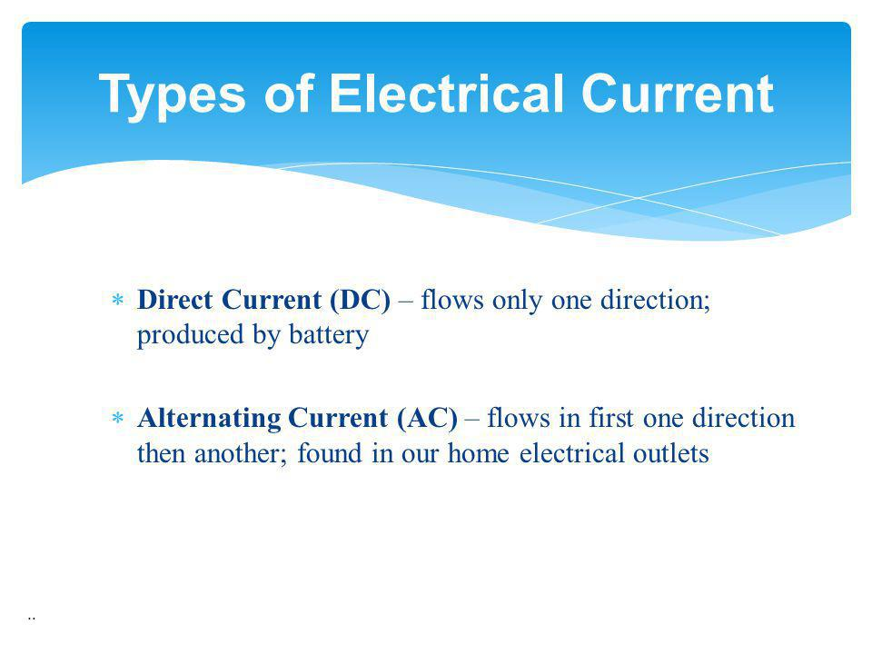Direct Current (DC) – flows only one direction; produced by battery Alternating Current (AC) – flows in first one direction then another; found in our