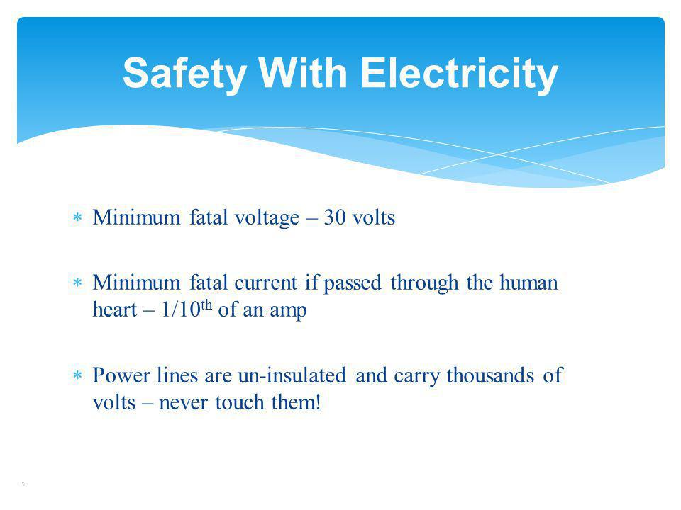 Minimum fatal voltage – 30 volts Minimum fatal current if passed through the human heart – 1/10 th of an amp Power lines are un-insulated and carry th