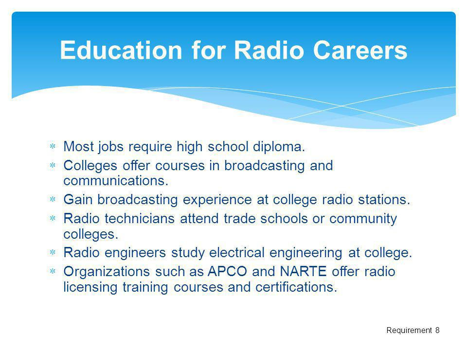 Most jobs require high school diploma. Colleges offer courses in broadcasting and communications. Gain broadcasting experience at college radio statio