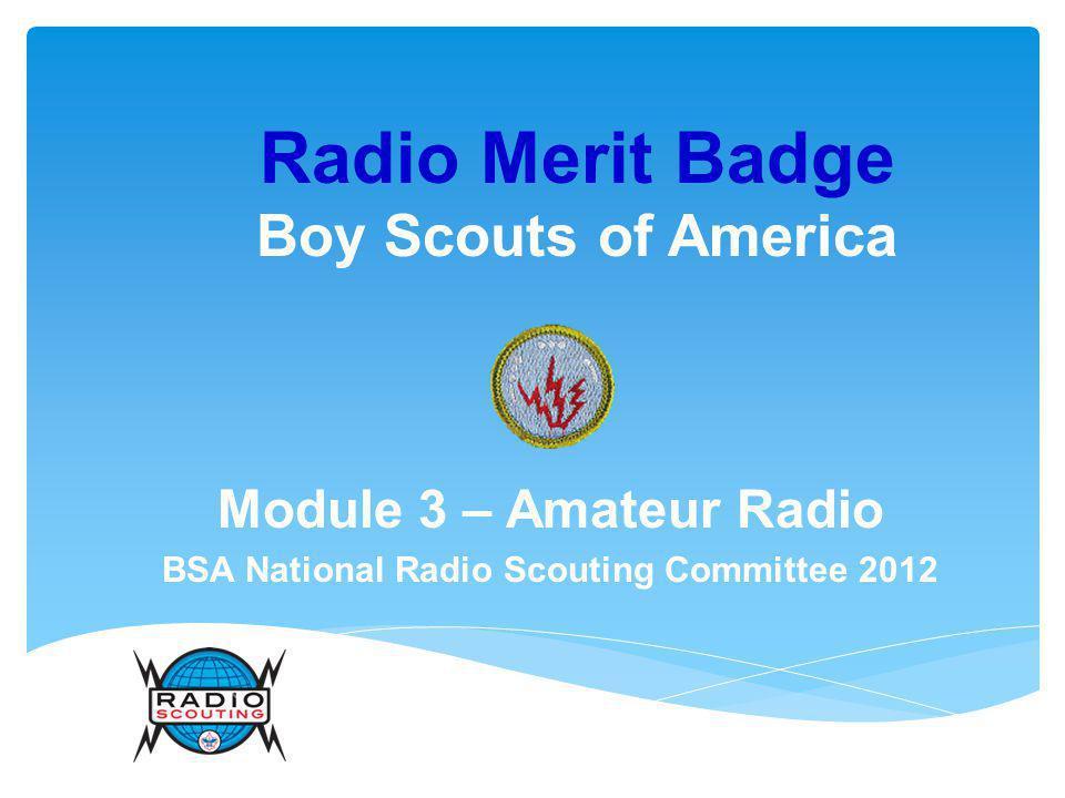 Radio Merit Badge Boy Scouts of America Module 3 – Amateur Radio BSA National Radio Scouting Committee 2012