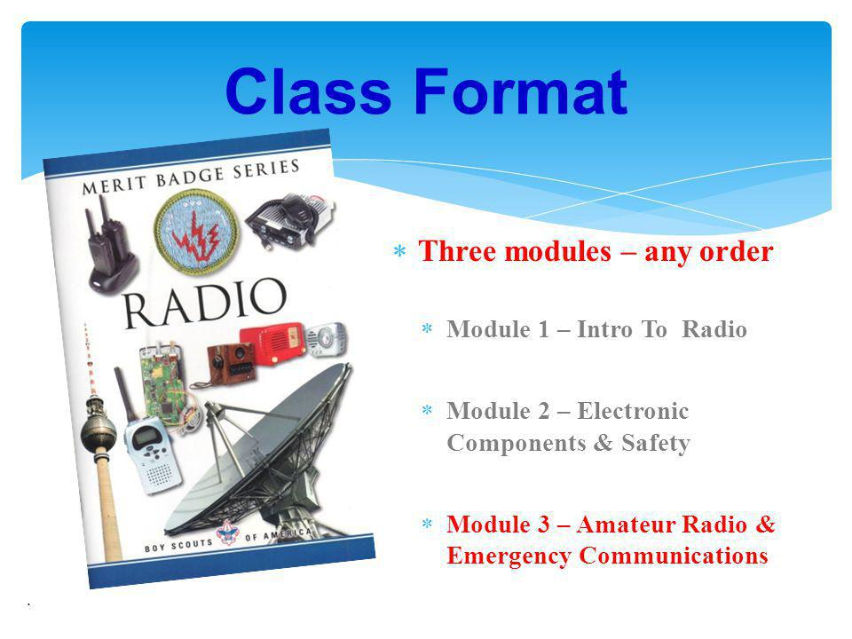 Three modules – any order Module 1 – Intro To Radio Module 2 – Electronic Components & Safety Module 3 – Amateur Radio & Emergency Communications. Cla