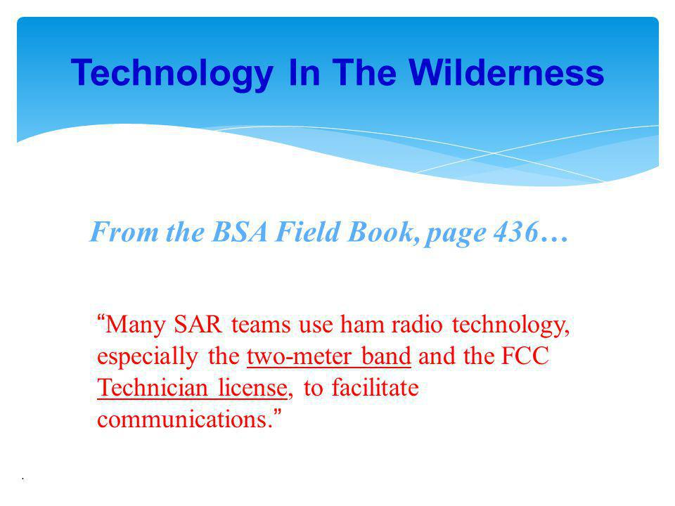 . Technology In The Wilderness Many SAR teams use ham radio technology, especially the two-meter band and the FCC Technician license, to facilitate co