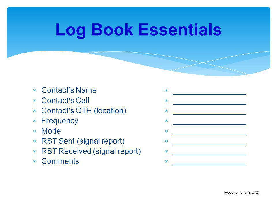 Log Book Essentials Contacts Name Contacts Call Contacts QTH (location) Frequency Mode RST Sent (signal report) RST Received (signal report) Comments